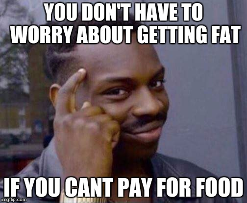 YOU DON'T HAVE TO WORRY ABOUT GETTING FAT IF YOU CANT PAY FOR FOOD | image tagged in you dont have to | made w/ Imgflip meme maker