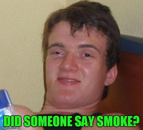 10 Guy Meme | DID SOMEONE SAY SMOKE? | image tagged in memes,10 guy | made w/ Imgflip meme maker