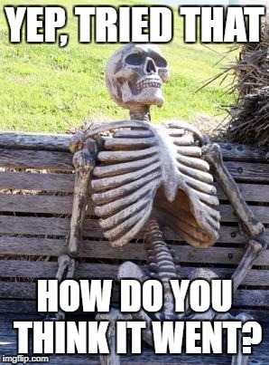 Waiting Skeleton Meme | YEP, TRIED THAT HOW DO YOU THINK IT WENT? | image tagged in memes,waiting skeleton | made w/ Imgflip meme maker