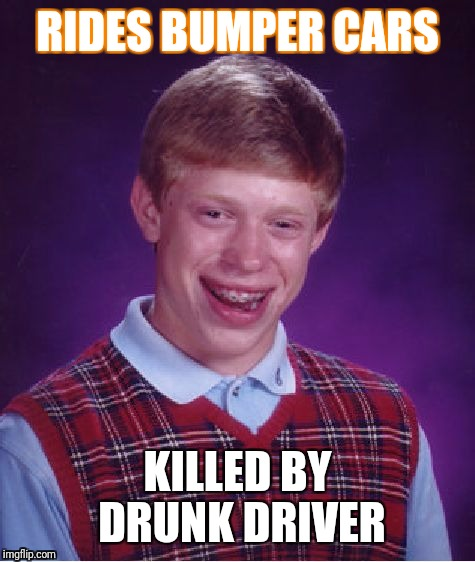 Bad Luck Brian Meme | RIDES BUMPER CARS KILLED BY DRUNK DRIVER | image tagged in memes,bad luck brian | made w/ Imgflip meme maker