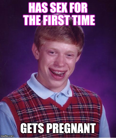 Bad Luck Brian Meme | HAS SEX FOR THE FIRST TIME GETS PREGNANT | image tagged in memes,bad luck brian | made w/ Imgflip meme maker