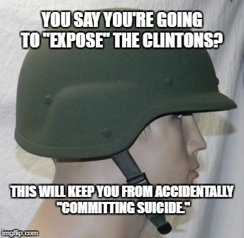 "A Kevlar helmet may keep you alive long enough to testify! | YOU SAY YOU'RE GOING TO ""EXPOSE"" THE CLINTONS? THIS WILL KEEP YOU FROM ACCIDENTALLY ""COMMITTING SUICIDE."" 
