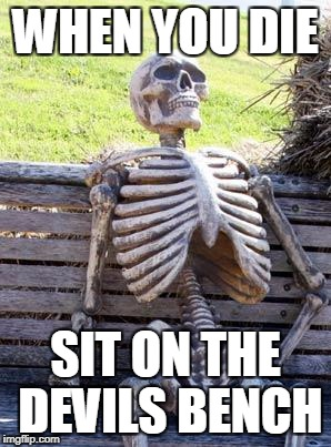 Waiting Skeleton Meme | WHEN YOU DIE SIT ON THE DEVILS BENCH | image tagged in memes,waiting skeleton | made w/ Imgflip meme maker