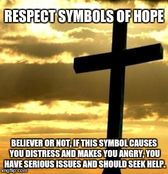 Cross | RESPECT SYMBOLS OF HOPE BELIEVER OR NOT, IF THIS SYMBOL CAUSES YOU DISTRESS AND MAKES YOU ANGRY, YOU HAVE SERIOUS ISSUES AND SHOULD SEEK HEL | image tagged in cross | made w/ Imgflip meme maker