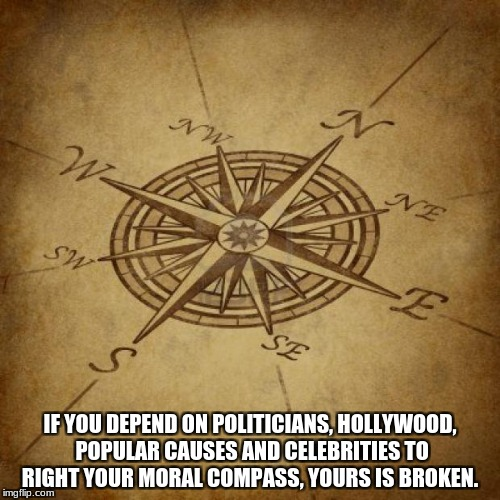Wisdom Compass | IF YOU DEPEND ON POLITICIANS, HOLLYWOOD, POPULAR CAUSES AND CELEBRITIES TO RIGHT YOUR MORAL COMPASS, YOURS IS BROKEN. | image tagged in wisdom compass | made w/ Imgflip meme maker