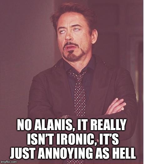 Face You Make Robert Downey Jr Meme | NO ALANIS, IT REALLY ISN'T IRONIC, IT'S JUST ANNOYING AS HELL | image tagged in memes,face you make robert downey jr,americanpenguin | made w/ Imgflip meme maker