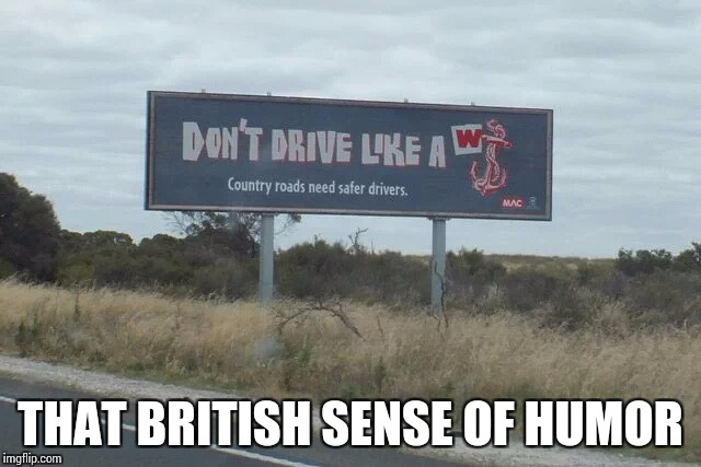 Those Brit's and their humor | THAT BRITISH SENSE OF HUMOR | image tagged in sign,pipe_picasso,british | made w/ Imgflip meme maker