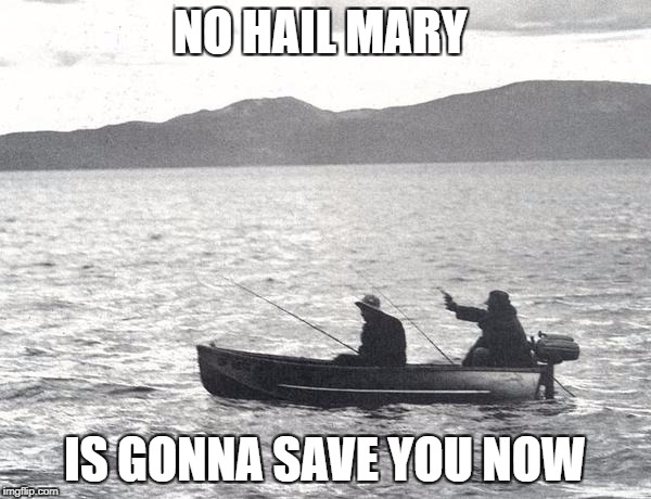 NO HAIL MARY IS GONNA SAVE YOU NOW | made w/ Imgflip meme maker