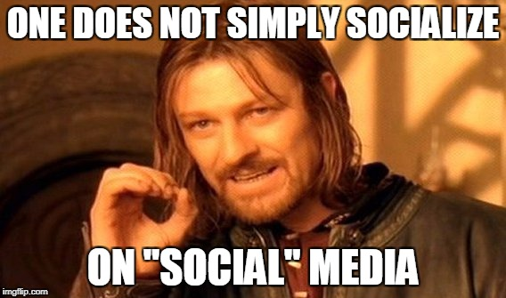"One Does Not Simply Meme | ONE DOES NOT SIMPLY SOCIALIZE ON ""SOCIAL"" MEDIA 