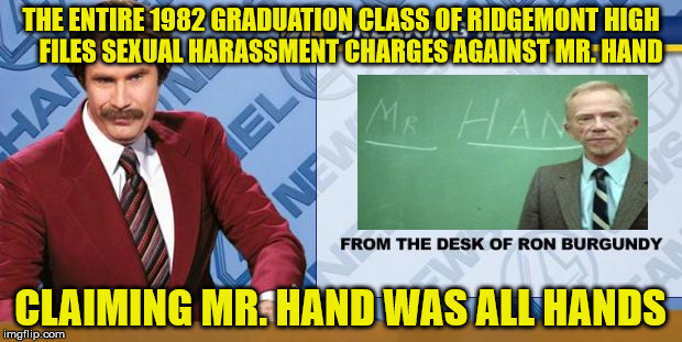 Mr. Hand Was ALL Hands | THE ENTIRE 1982 GRADUATION CLASS OF RIDGEMONT HIGH    FILES SEXUAL HARASSMENT CHARGES AGAINST MR. HAND CLAIMING MR. HAND WAS ALL HANDS | image tagged in breaking news,memes,fast times | made w/ Imgflip meme maker