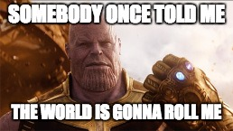 Thanos | SOMEBODY ONCE TOLD ME THE WORLD IS GONNA ROLL ME | image tagged in infinity war,avengers,memes,marvel,all star | made w/ Imgflip meme maker