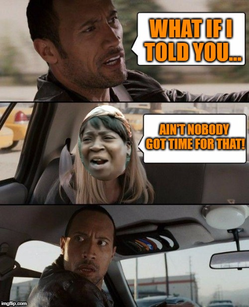 The Rock Driving Meme | WHAT IF I TOLD YOU... AIN'T NOBODY GOT TIME FOR THAT! | image tagged in memes,the rock driving | made w/ Imgflip meme maker