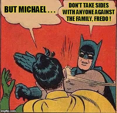 Batman Slapping Robin Meme | BUT MICHAEL . . . DON'T TAKE SIDES WITH ANYONE AGAINST THE FAMILY, FREDO ! | image tagged in memes,batman slapping robin | made w/ Imgflip meme maker