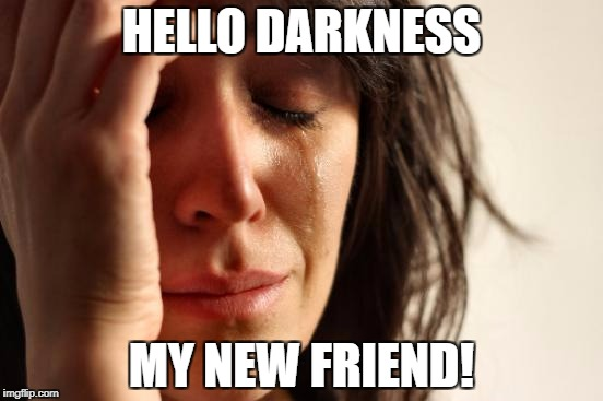 First World Problems Meme | HELLO DARKNESS MY NEW FRIEND! | image tagged in memes,first world problems | made w/ Imgflip meme maker