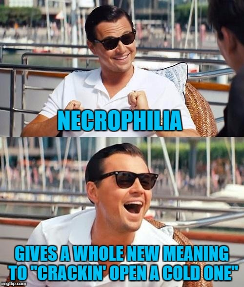 "NECROPHILIA GIVES A WHOLE NEW MEANING TO ""CRACKIN' OPEN A COLD ONE"" 