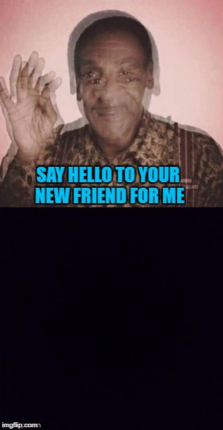 SAY HELLO TO YOUR NEW FRIEND FOR ME | made w/ Imgflip meme maker
