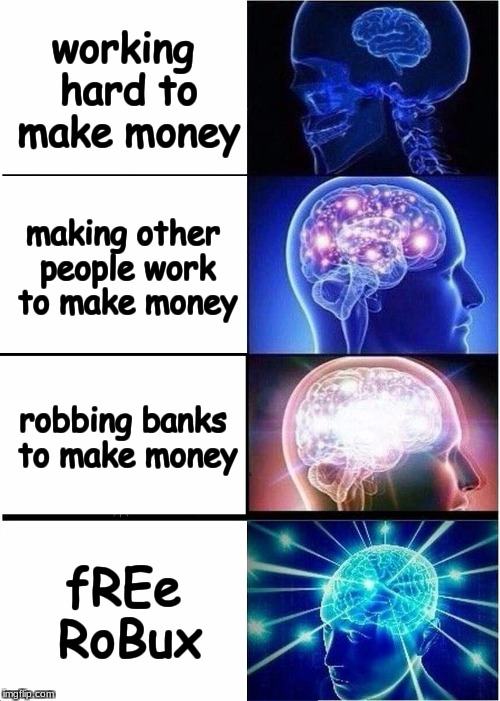 mony make | working hard to make money making other people work to make money robbing banks to make money fREe RoBux | image tagged in memes,expanding brain | made w/ Imgflip meme maker