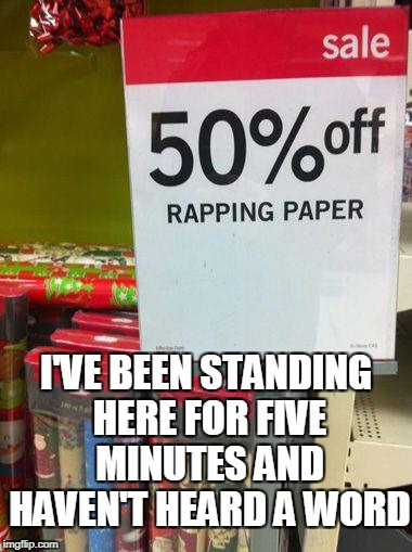 Rapping paper? | I'VE BEEN STANDING HERE FOR FIVE MINUTES AND HAVEN'T HEARD A WORD | image tagged in christmas,funny meme | made w/ Imgflip meme maker