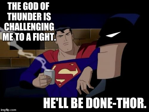 Batman can be such a joker... | THE GOD OF THUNDER IS CHALLENGING ME TO A FIGHT. HE'LL BE DONE-THOR. | image tagged in memes,batman and superman,thor,bad pun | made w/ Imgflip meme maker