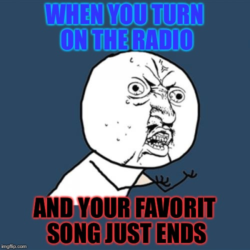 Y U No Meme | WHEN YOU TURN ON THE RADIO AND YOUR FAVORIT SONG JUST ENDS | image tagged in memes,y u no | made w/ Imgflip meme maker