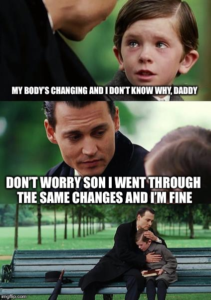 Finding Neverland Meme | MY BODY'S CHANGING AND I DON'T KNOW WHY, DADDY DON'T WORRY SON I WENT THROUGH THE SAME CHANGES AND I'M FINE | image tagged in memes,finding neverland | made w/ Imgflip meme maker