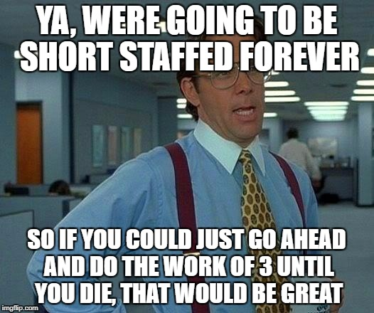 Just work yourself to death  | YA, WERE GOING TO BE SHORT STAFFED FOREVER SO IF YOU COULD JUST GO AHEAD AND DO THE WORK OF 3 UNTIL YOU DIE, THAT WOULD BE GREAT | image tagged in memes,that would be great,work,short staffed,go ahead,bill lumbergh | made w/ Imgflip meme maker