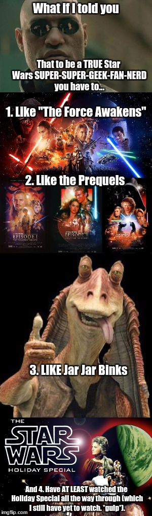 "This may get me hated, but honestly I don't care. | What if I told you That to be a TRUE Star Wars SUPER-SUPER-GEEK-FAN-NERD you have to... 1. Like ""The Force Awakens"" 2. Like the Prequels 3.  