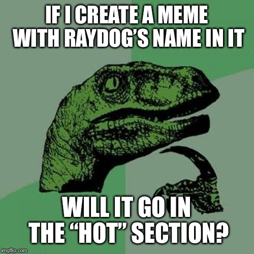 "Philosoraptor Meme | IF I CREATE A MEME WITH RAYDOG'S NAME IN IT WILL IT GO IN THE ""HOT"" SECTION? 