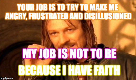 It is what IT IS | YOUR JOB IS TO TRY TO MAKE ME ANGRY, FRUSTRATED AND DISILLUSIONED MY JOB IS NOT TO BE BECAUSE I HAVE FAITH | image tagged in memes,one does not simply,yahuah,yahusha,scripture,love | made w/ Imgflip meme maker