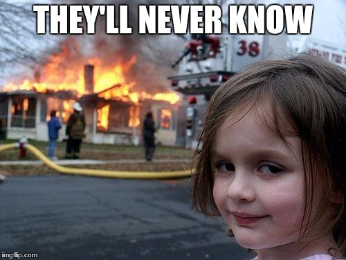 Disaster Girl Meme | THEY'LL NEVER KNOW | image tagged in memes,disaster girl | made w/ Imgflip meme maker