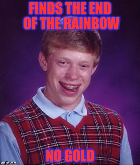 Bad Luck Brian Meme | FINDS THE END OF THE RAINBOW NO GOLD | image tagged in memes,bad luck brian | made w/ Imgflip meme maker