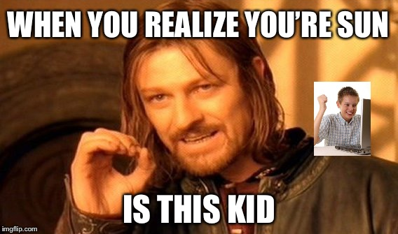 One Does Not Simply Meme | WHEN YOU REALIZE YOU'RE SUN IS THIS KID | image tagged in memes,one does not simply | made w/ Imgflip meme maker