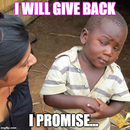 Third World Skeptical Kid Meme | I WILL GIVE BACK I PROMISE... | image tagged in memes,third world skeptical kid | made w/ Imgflip meme maker
