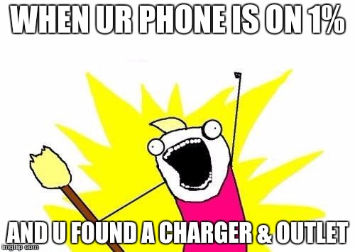 X All The Y Meme | WHEN UR PHONE IS ON 1% AND U FOUND A CHARGER & OUTLET | image tagged in memes,x all the y | made w/ Imgflip meme maker