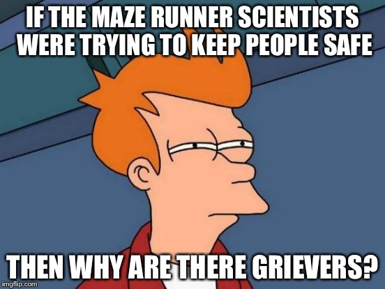 Futurama Fry Meme | IF THE MAZE RUNNER SCIENTISTS WERE TRYING TO KEEP PEOPLE SAFE THEN WHY ARE THERE GRIEVERS? | image tagged in memes,futurama fry,maze runner,why | made w/ Imgflip meme maker