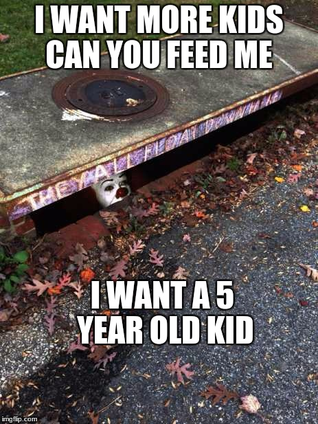 I WANT MORE KIDS CAN YOU FEED ME I WANT A 5 YEAR OLD KID | image tagged in it sewer clown | made w/ Imgflip meme maker