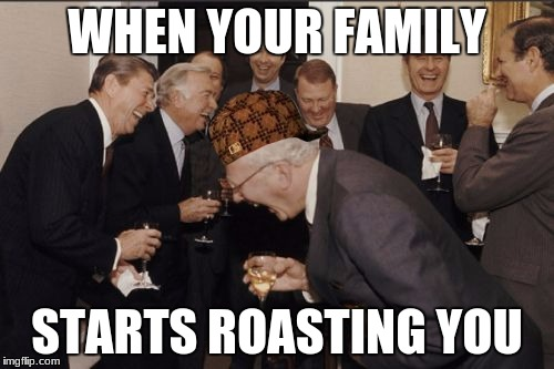 Laughing Men In Suits Meme | WHEN YOUR FAMILY STARTS ROASTING YOU | image tagged in memes,laughing men in suits | made w/ Imgflip meme maker