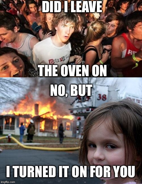 DID I LEAVE THE OVEN ON NO, BUT I TURNED IT ON FOR YOU | image tagged in disaster girl | made w/ Imgflip meme maker