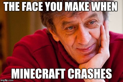 Really Evil College Teacher Meme | THE FACE YOU MAKE WHEN MINECRAFT CRASHES | image tagged in memes,really evil college teacher | made w/ Imgflip meme maker