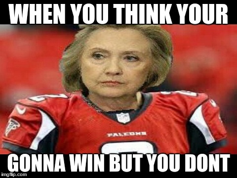 WHEN YOU THINK YOUR GONNA WIN BUT YOU DONT | image tagged in hillary clinton | made w/ Imgflip meme maker