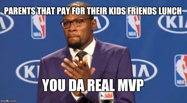 You The Real MVP Meme | PARENTS THAT PAY FOR THEIR KIDS FRIENDS LUNCH YOU DA REAL MVP | image tagged in memes,you the real mvp | made w/ Imgflip meme maker