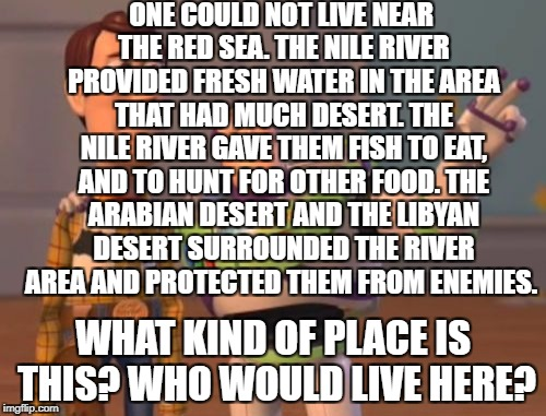 just started sorry if u hate it | ONE COULD NOT LIVE NEAR THE RED SEA. THE NILE RIVER PROVIDED FRESH WATER IN THE AREA THAT HAD MUCH DESERT. THE NILE RIVER GAVE THEM FISH TO  | image tagged in memes | made w/ Imgflip meme maker