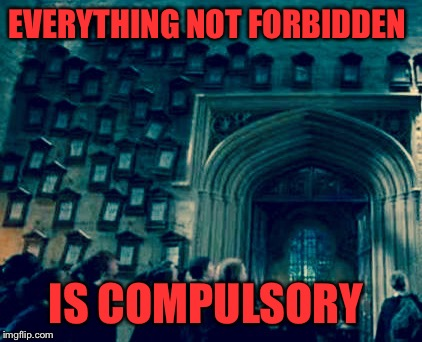 EVERYTHING NOT FORBIDDEN IS COMPULSORY | made w/ Imgflip meme maker