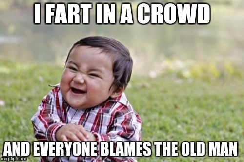 Evil Toddler Meme | I FART IN A CROWD AND EVERYONE BLAMES THE OLD MAN | image tagged in memes,evil toddler | made w/ Imgflip meme maker