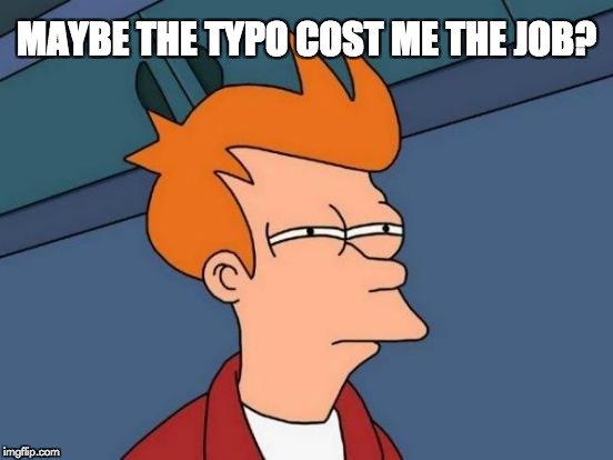 Futurama Fry Meme | MAYBE THE TYPO COST ME THE JOB? | image tagged in memes,futurama fry | made w/ Imgflip meme maker