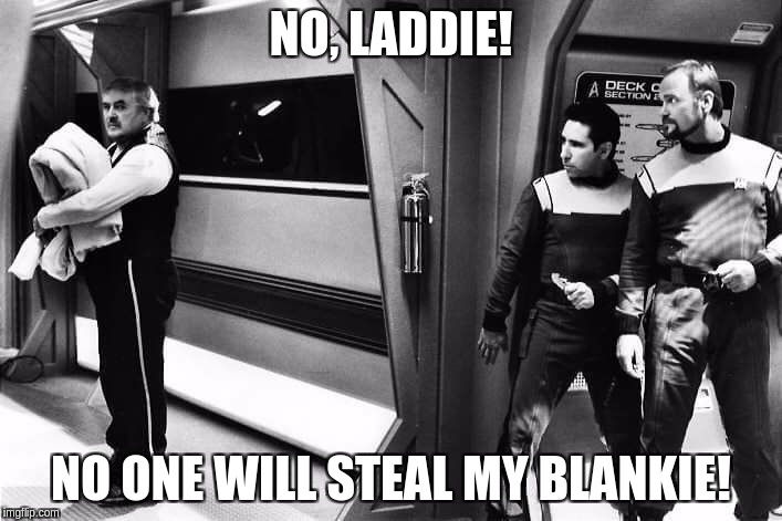 Scotty's Blankie | NO, LADDIE! NO ONE WILL STEAL MY BLANKIE! | image tagged in star trek scotty | made w/ Imgflip meme maker