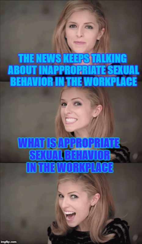 I guess I can't take my pants off at work anymore. | THE NEWS KEEPS TALKING ABOUT INAPPROPRIATE SEXUAL BEHAVIOR IN THE WORKPLACE WHAT IS APPROPRIATE SEXUAL BEHAVIOR IN THE WORKPLACE | image tagged in memes,bad pun anna kendrick,sexual harassment,matt lauer,charlie rose,harvey weinstein | made w/ Imgflip meme maker