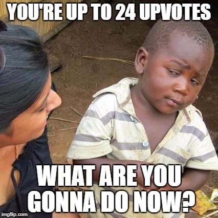 Third World Skeptical Kid Meme | YOU'RE UP TO 24 UPVOTES WHAT ARE YOU GONNA DO NOW? | image tagged in memes,third world skeptical kid | made w/ Imgflip meme maker