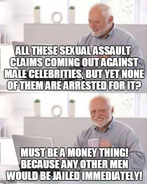Hide the Pain Harold Meme | ALL THESE SEXUAL ASSAULT CLAIMS COMING OUT AGAINST MALE CELEBRITIES, BUT YET NONE OF THEM ARE ARRESTED FOR IT? MUST BE A MONEY THING! BECAUS | image tagged in memes,hide the pain harold | made w/ Imgflip meme maker