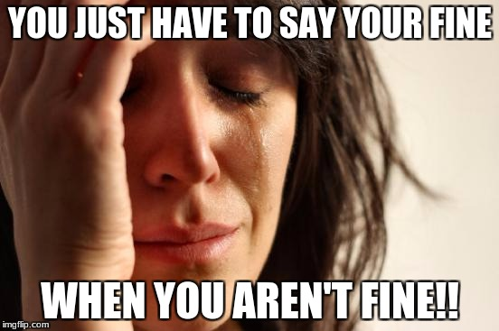 First World Problems Meme | YOU JUST HAVE TO SAY YOUR FINE WHEN YOU AREN'T FINE!! | image tagged in memes,first world problems | made w/ Imgflip meme maker